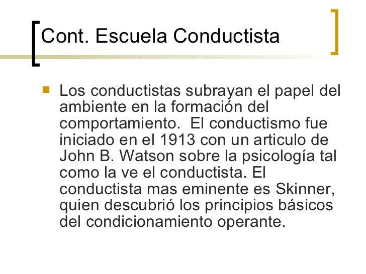 Cont.  Escuela Conductista <ul><li>Los conductistas subrayan el papel del ambiente en la formación del comportamiento.  El...
