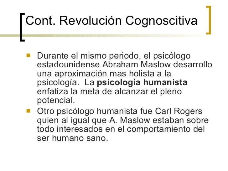 Cont.  Revolución Cognoscitiva <ul><li>Durante el mismo periodo, el psicólogo estadounidense Abraham Maslow desarrollo una...