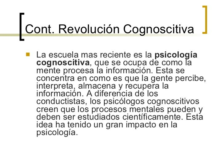 Cont. Revolución Cognoscitiva <ul><li>La escuela mas reciente es la  psicología cognoscitiva , que se ocupa de como la men...