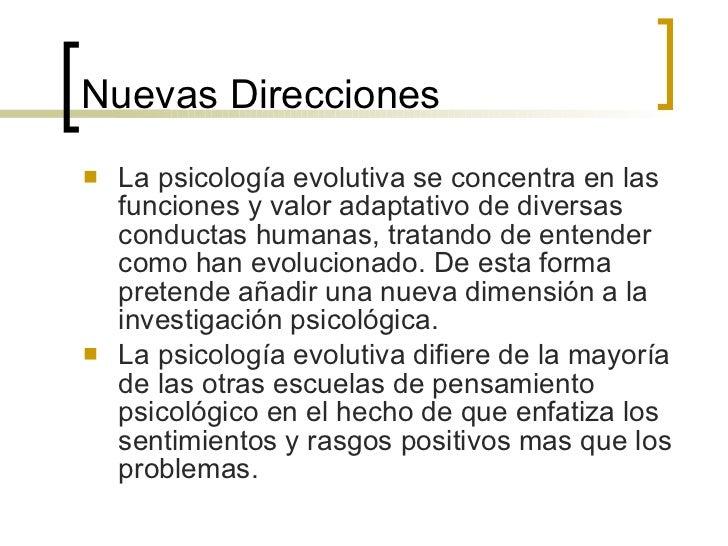 Nuevas Direcciones <ul><li>La psicología evolutiva se concentra en las funciones y valor adaptativo de diversas conductas ...