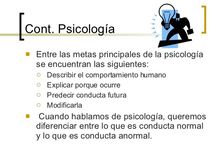 Cont.  Psicología <ul><li>Entre las metas principales de la psicología se encuentran las siguientes: </li></ul><ul><ul><li...