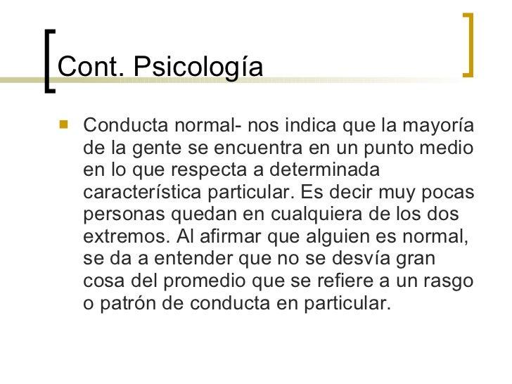 Cont.  Psicología <ul><li>Conducta normal- nos indica que la mayoría de la gente se encuentra en un punto medio en lo que ...