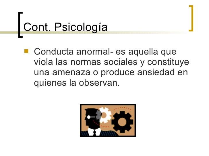 Cont.  Psicología <ul><li>Conducta anormal- es aquella que viola las normas sociales y constituye una amenaza o produce an...