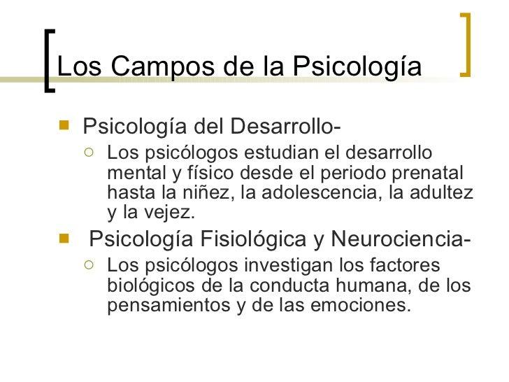 Los Campos de la  Psicología <ul><li>Psicología del Desarrollo- </li></ul><ul><ul><li>Los psicólogos estudian el desarroll...