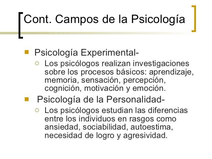 Cont. Campos de la  Psicología <ul><li>Psicología Experimental- </li></ul><ul><ul><li>Los psicólogos realizan investigacio...