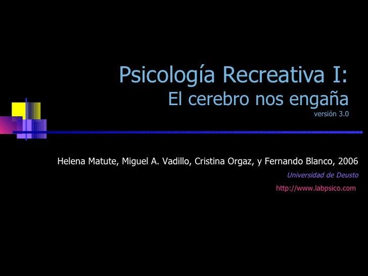 Psicología Recreativa I: El cerebro nos engaña versión 3.0 Helena Matute, Miguel A. Vadillo, Cristina Orgaz, y Fernando Bl...
