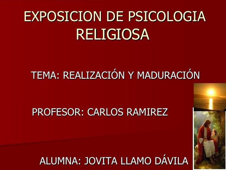 EXPOSICION DE PSICOLOGIA  RELIGIOSA  TEMA: REALIZACIÓN Y MADURACIÓN PROFESOR: CARLOS RAMIREZ  ALUMNA: JOVITA LLAMO DÁVILA