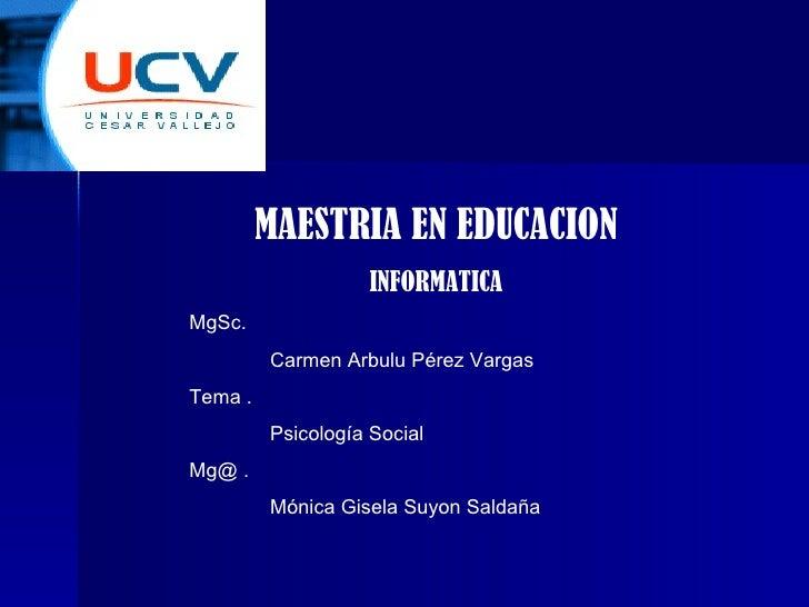 MAESTRIA EN EDUCACION INFORMATICA MgSc. Carmen Arbulu Pérez Vargas Tema . Psicología Social Mg@ .  Mónica Gisela Suyon Sal...