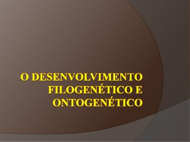 Definições:  Filogénese: é a história da evolução de uma espécie ou qualquer grupo hierarquicamente reconhecido.  Ontogé...
