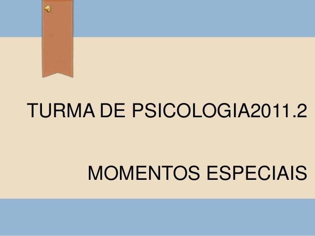TURMA DE PSICOLOGIA2011.2 MOMENTOS ESPECIAIS