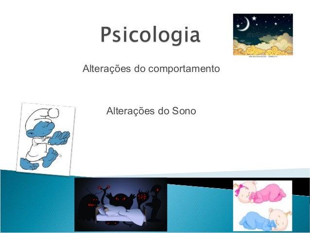 Alterações do comportamento  Alterações do Sono