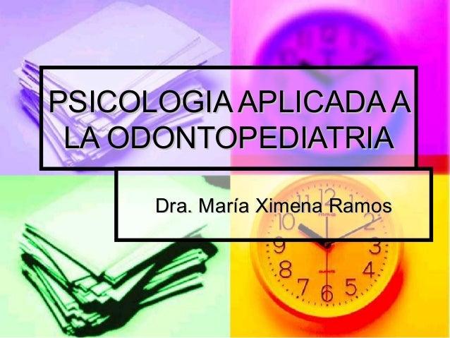 PSICOLOGIA APLICADA APSICOLOGIA APLICADA A LA ODONTOPEDIATRIALA ODONTOPEDIATRIA Dra. María Ximena RamosDra. María Ximena R...