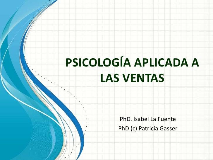 PSICOLOGÍA APLICADA A LAS VENTAS<br />PhD. Isabel La Fuente<br />PhD (c) Patricia Gasser<br />