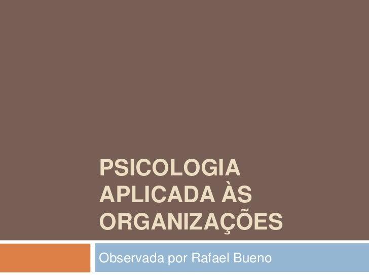 Psicologia Aplicada às Organizações<br />Observada por Rafael Bueno<br />