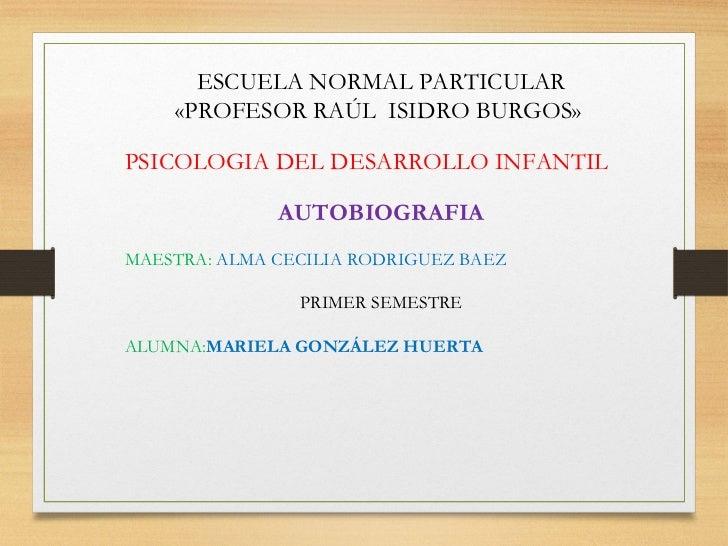 ESCUELA NORMAL PARTICULAR    «PROFESOR RAÚL ISIDRO BURGOS»PSICOLOGIA DEL DESARROLLO INFANTIL              AUTOBIOGRAFIAMAE...