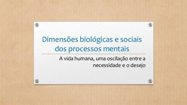 Dimensões biológicas e sociais dos processos mentais A vida humana, uma oscilação entre a necessidade e o desejo