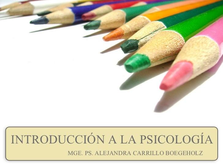 INTRODUCCIÓN A LA PSICOLOGÍA MGE. PS. ALEJANDRA CARRILLO BOEGEHOLZ