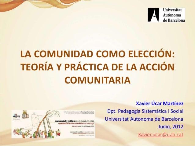 LA COMUNIDAD COMO ELECCIÓN:TEORÍA Y PRÁCTICA DE LA ACCIÓNCOMUNITARIAXavier Úcar MartínezDpt. Pedagogia Sistemàtica i Socia...