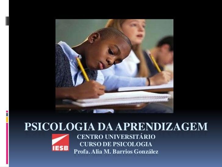 PSICOLOGIA DA APRENDIZAGEM        CENTRO UNIVERSITÁRIO         CURSO DE PSICOLOGIA       Profa. Alia M. Barrios González
