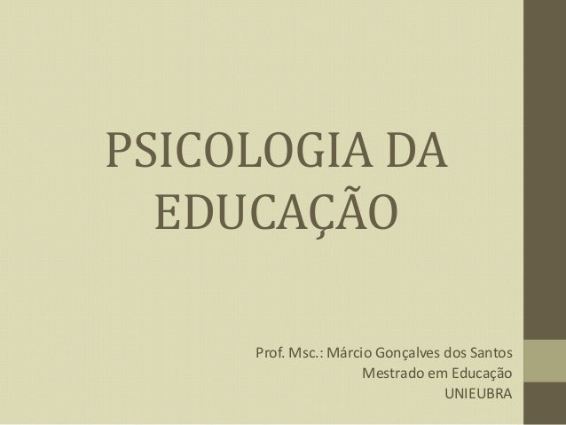 PSICOLOGIA DA EDUCAÇÃO Prof. Msc.: Márcio Gonçalves dos Santos Mestrado em Educação UNIEUBRA
