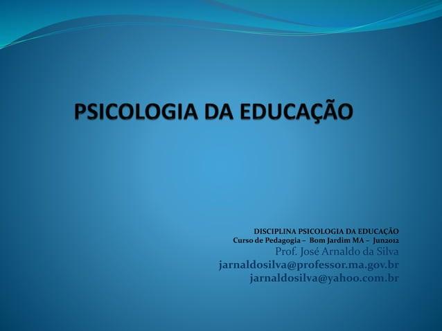 DISCIPLINA PSICOLOGIA DA EDUCAÇÃO Curso de Pedagogia – Bom Jardim MA – Jun2012 Prof. José Arnaldo da Silva jarnaldosilva@p...