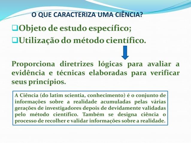 O QUE CARACTERIZA UMA CIÊNCIA? Objeto de estudo específico; Utilização do método científico. Proporciona diretrizes lógi...