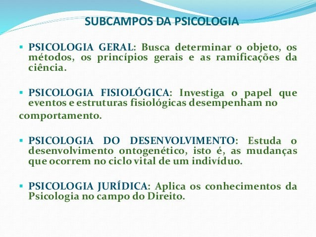 SUBCAMPOS DA PSICOLOGIA  PSICOLOGIA GERAL: Busca determinar o objeto, os métodos, os princípios gerais e as ramificações ...