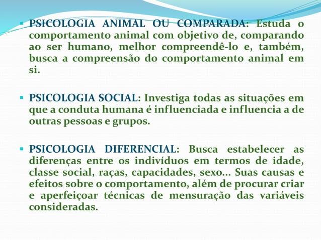  PSICOLOGIA ANIMAL OU COMPARADA: Estuda o comportamento animal com objetivo de, comparando ao ser humano, melhor compreen...
