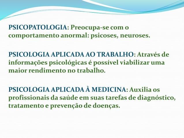 PSICOPATOLOGIA: Preocupa-se com o comportamento anormal: psicoses, neuroses. PSICOLOGIA APLICADA AO TRABALHO: Através de i...