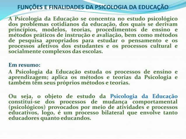 FUNÇÕES E FINALIDADES DA PSICOLOGIA DA EDUCAÇÃO A Psicologia da Educação se concentra no estudo psicológico dos problemas ...