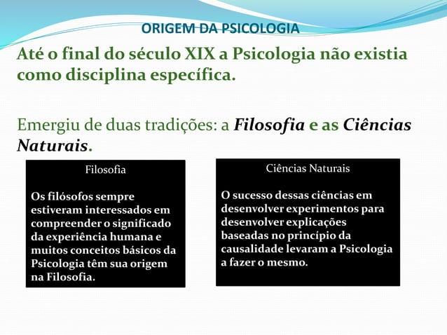 ORIGEM DA PSICOLOGIA Até o final do século XIX a Psicologia não existia como disciplina específica. Emergiu de duas tradiç...