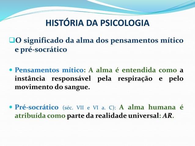HISTÓRIA DA PSICOLOGIA O significado da alma dos pensamentos mítico e pré-socrático  Pensamentos mítico: A alma é entend...