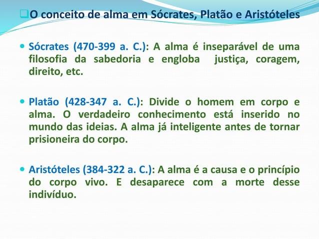 O conceito de alma em Sócrates, Platão e Aristóteles  Sócrates (470-399 a. C.): A alma é inseparável de uma filosofia da...