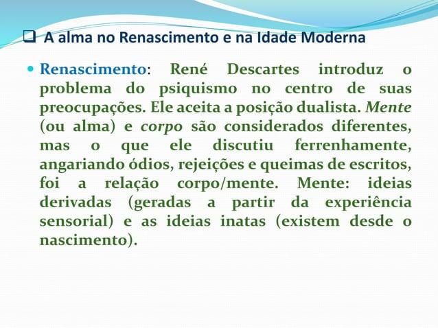  A alma no Renascimento e na Idade Moderna  Renascimento: René Descartes introduz o problema do psiquismo no centro de s...