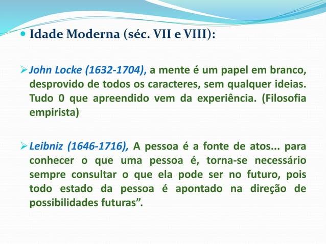  Idade Moderna (séc. VII e VIII): John Locke (1632-1704), a mente é um papel em branco, desprovido de todos os caractere...