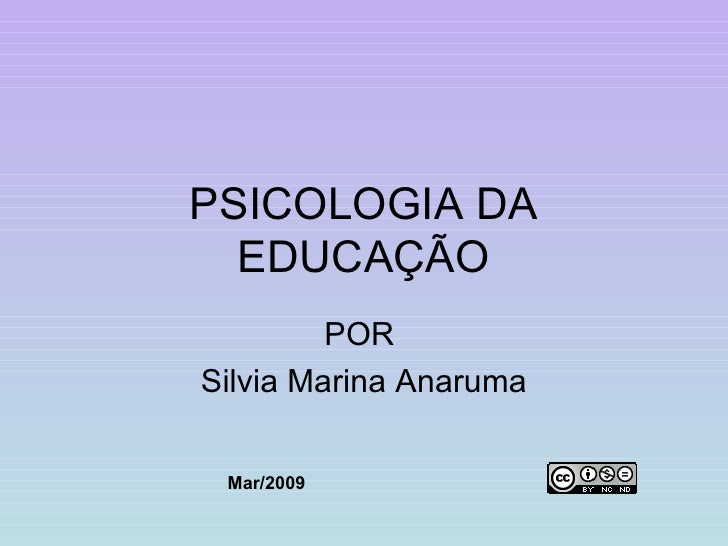 PSICOLOGIA DA EDUCAÇÃO POR  Silvia Marina Anaruma Mar/2009