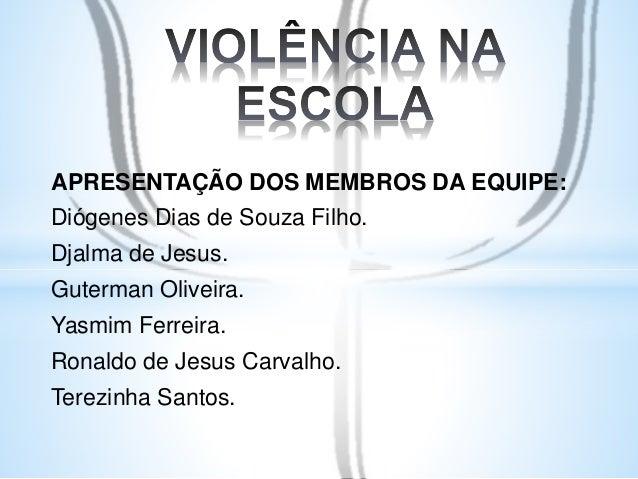 APRESENTAÇÃO DOS MEMBROS DA EQUIPE:  Diógenes Dias de Souza Filho.  Djalma de Jesus.  Guterman Oliveira.  Yasmim Ferreira....