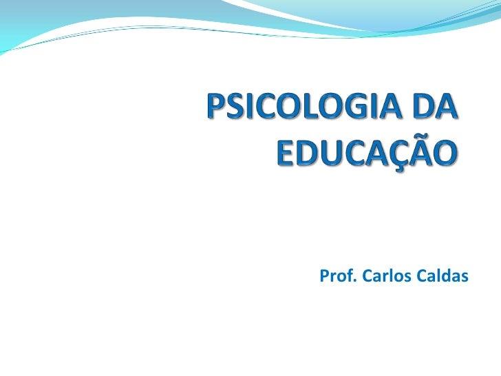 Prof. Carlos Caldas<br />PSICOLOGIADA EDUCAÇÃO<br />