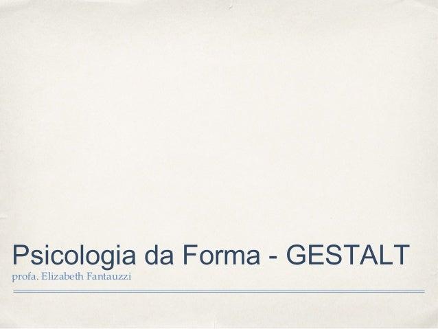 Psicologia da Forma - GESTALT profa. Elizabeth Fantauzzi