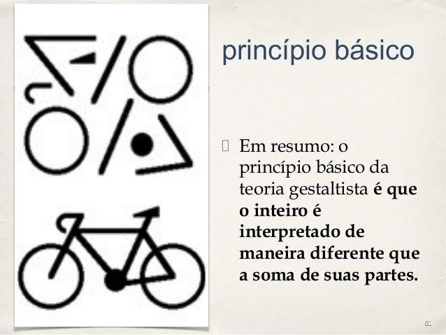 0101 princípio básico Em resumo: o princípio básico da teoria gestaltista é que o inteiro é interpretado de maneira difere...