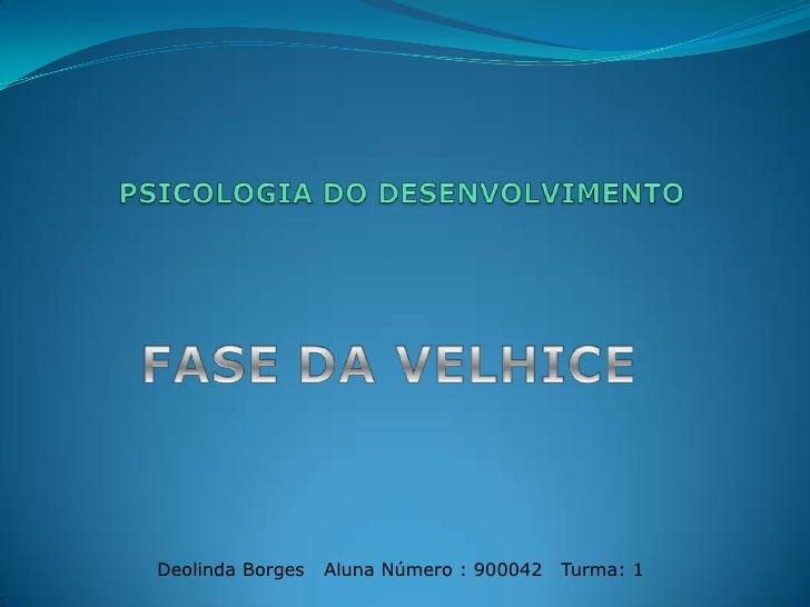 PSICOLOGIA DO DESENVOLVIMENTO <br />FASE DAVELHICE<br />Deolinda Borges   Aluna Número : 900042   Turma: 1 <br />