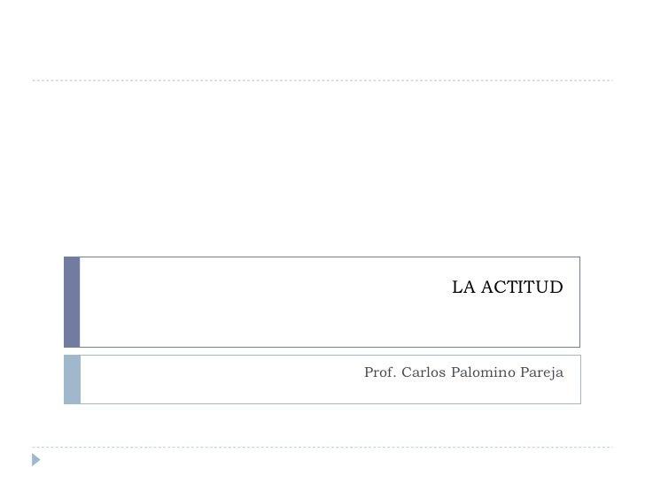 LA ACTITUD Prof. Carlos Palomino Pareja