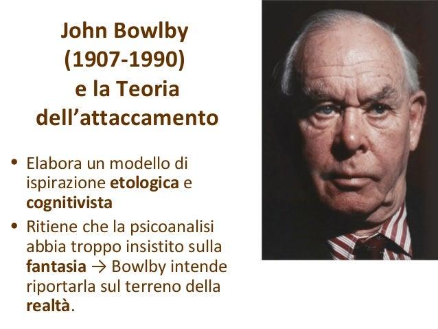 John Bowlby (1907-1990) e la Teoria dell'attaccamento • Elabora un modello di ispirazione etologica e cognitivista • Ritie...