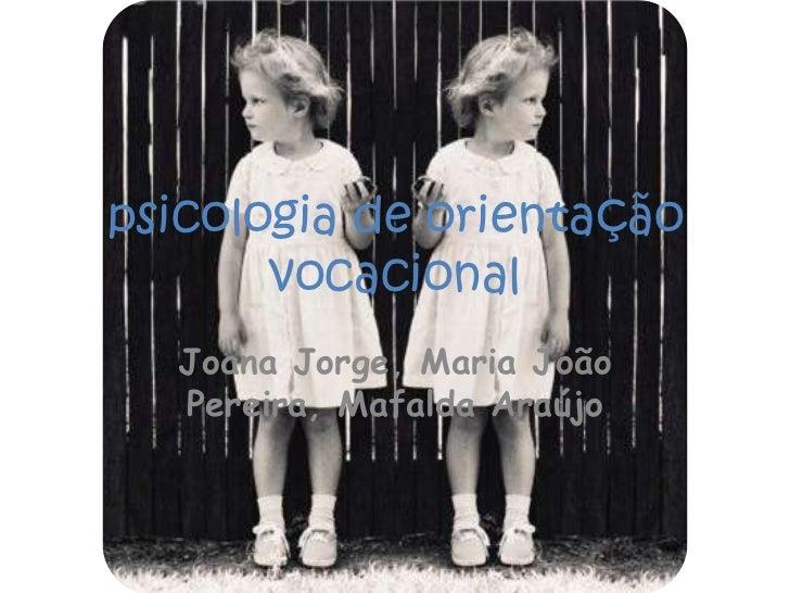 psicologia de orientação vocacional<br />Joana Jorge, Maria João Pereira, Mafalda Araújo<br />