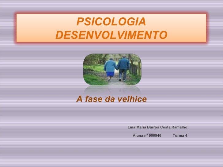 A fase da velhice Lina Maria Barros Costa Ramalho Aluna nº 900946  Turma 4 PSICOLOGIA DESENVOLVIMENTO