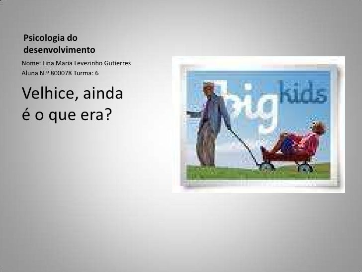 Psicologia do desenvolvimento<br />Nome: Lina Maria Levezinho Gutierres<br />Aluna N.º 800078 Turma: 6<br />Velhice, ainda...