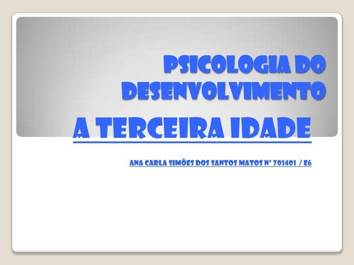 PSICOLOGIA DO DESENVOLVIMENTO<br />A terceira idade<br />Ana Carla Simões dos Santos Matos nº 701401  / E6<br />