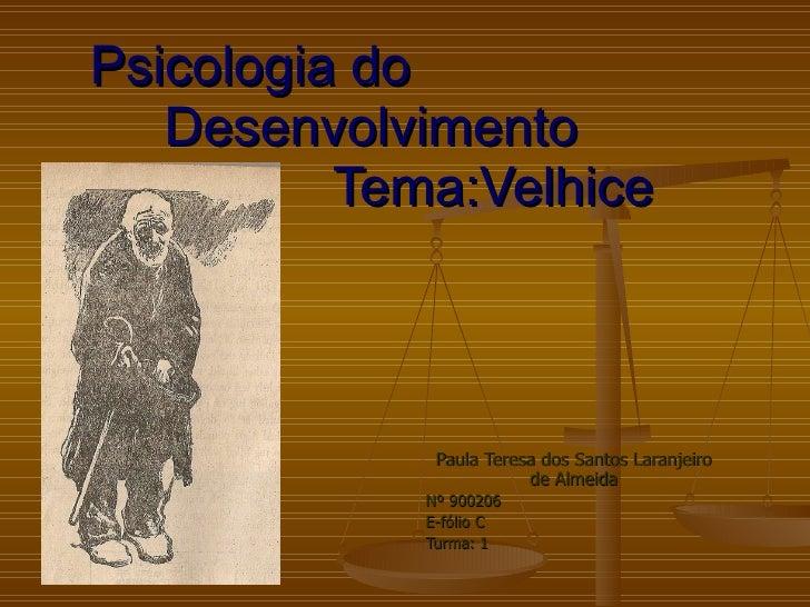 Psicologia do Desenvolvimento  Tema:Velhice   Paula Teresa dos Santos Laranjeiro de Almeida Nº 900206 E-fólio C Turma: 1