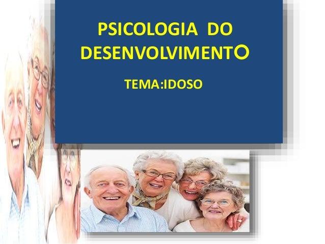 PSICOLOGIA DO DESENVOLVIMENTO TEMA:IDOSO