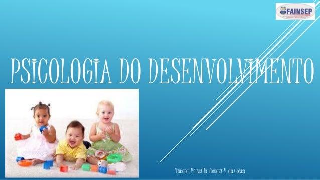 PSICOLOGIA DO DESENVOLVIMENTO Tutora: Priscilla Tomazi V. da Costa